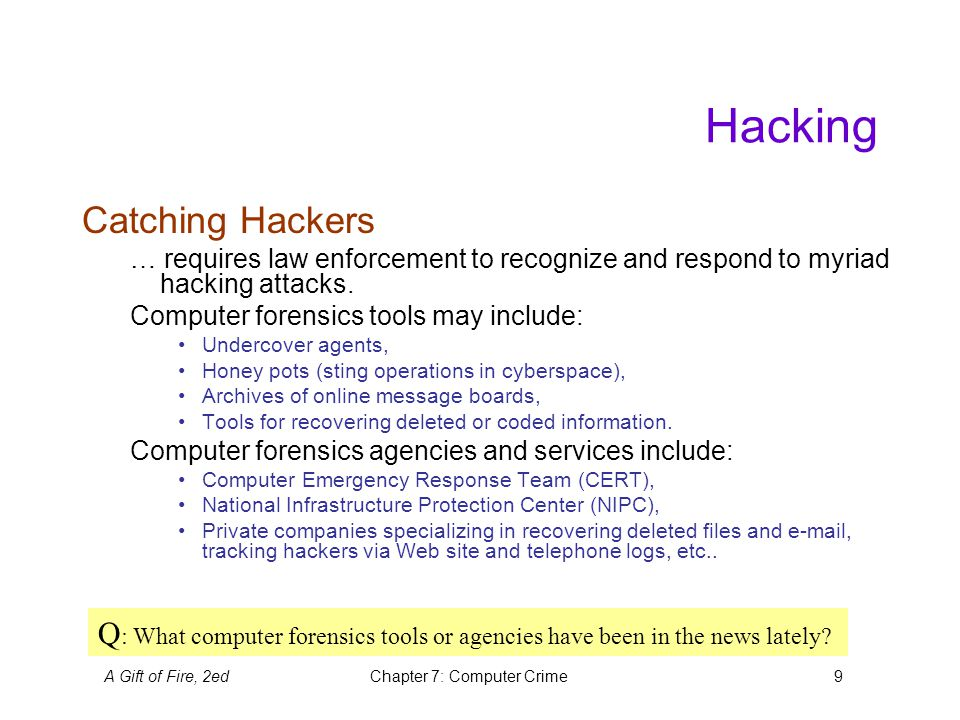 A Gift of Fire, 2edChapter 7: Computer Crime9 Hacking Catching Hackers … requires law enforcement to recognize and respond to myriad hacking attacks.
