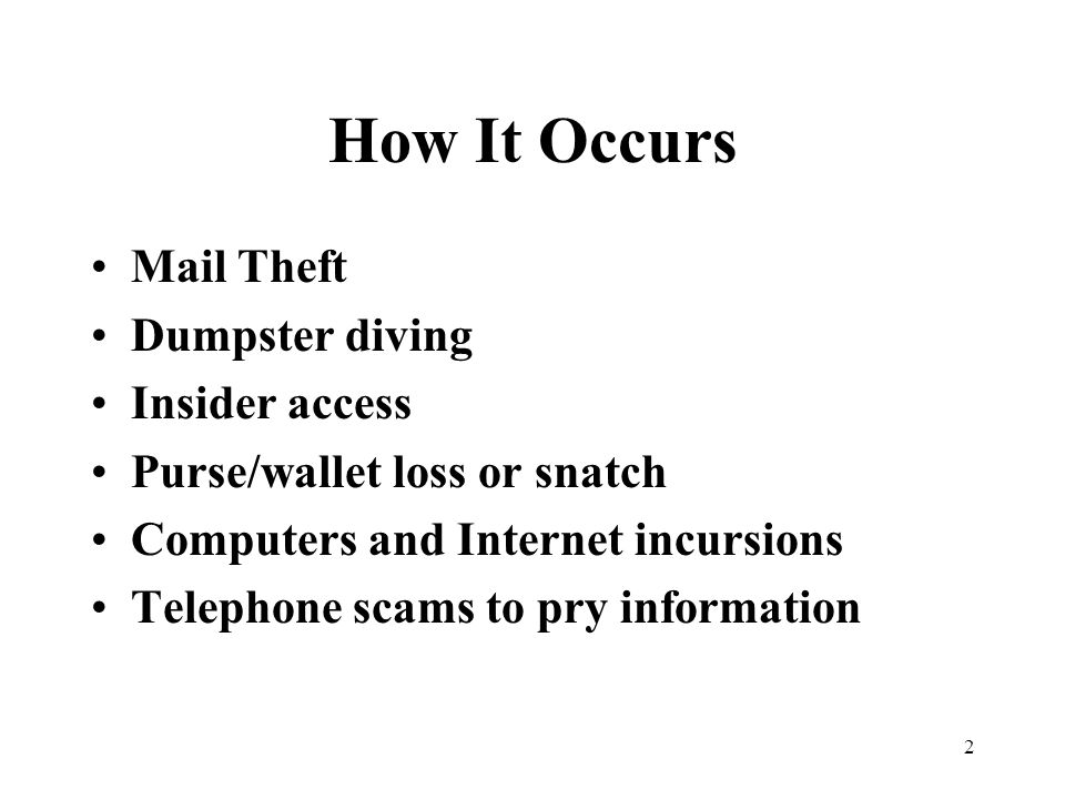 2 How It Occurs Mail Theft Dumpster diving Insider access Purse/wallet loss or snatch Computers and Internet incursions Telephone scams to pry information
