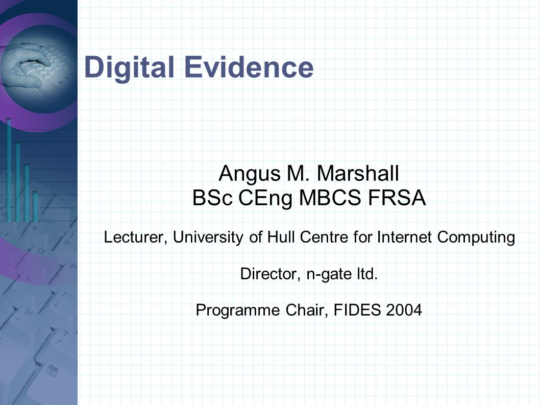 Digital Evidence Angus M. Marshall BSc CEng MBCS FRSA Lecturer, University of Hull Centre for Internet Computing Director, n-gate ltd. Programme Chair