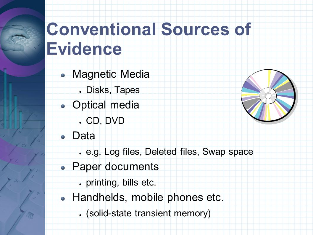 Conventional Sources of Evidence Magnetic Media ● Disks, Tapes Optical media ● CD, DVD Data ● e.g. Log files, Deleted files, Swap space Paper document