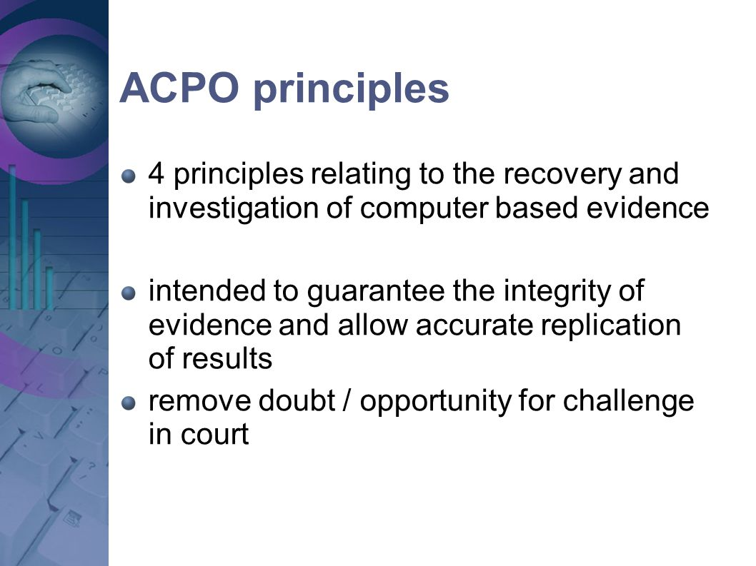 ACPO principles 4 principles relating to the recovery and investigation of computer based evidence intended to guarantee the integrity of evidence and