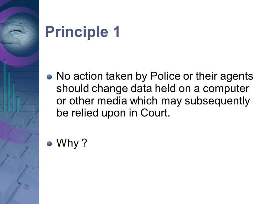 Principle 1 No action taken by Police or their agents should change data held on a computer or other media which may subsequently be relied upon in Co