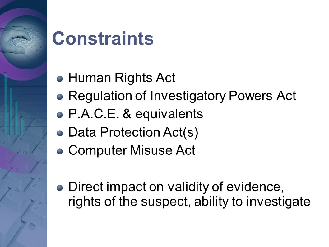 Constraints Human Rights Act Regulation of Investigatory Powers Act P.A.C.E. & equivalents Data Protection Act(s) Computer Misuse Act Direct impact on