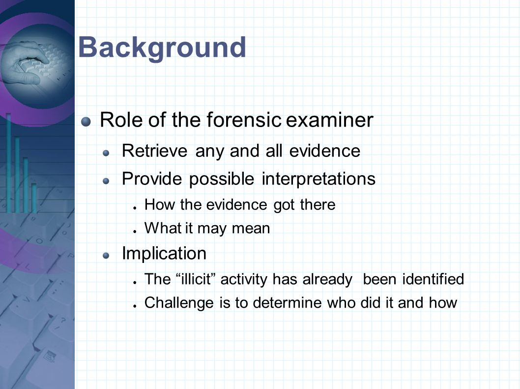 Background Role of the forensic examiner Retrieve any and all evidence Provide possible interpretations ● How the evidence got there ● What it may mea