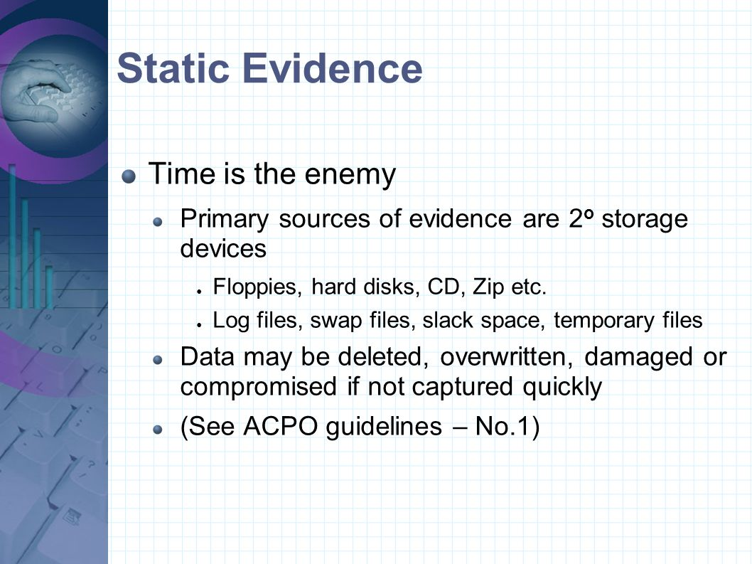 Static Evidence Time is the enemy Primary sources of evidence are 2 o storage devices ● Floppies, hard disks, CD, Zip etc. ● Log files, swap files, sl