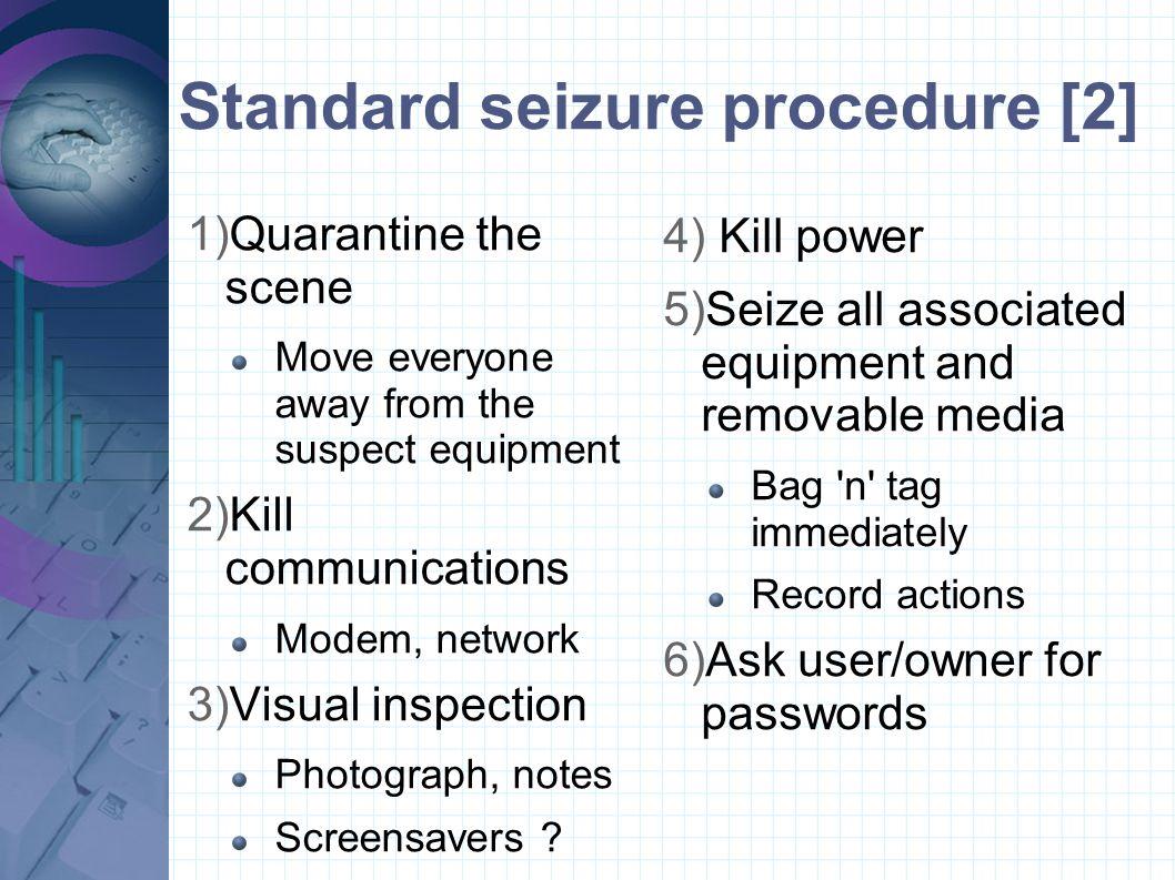 Standard seizure procedure [2] 1)Quarantine the scene Move everyone away from the suspect equipment 2)Kill communications Modem, network 3)Visual insp
