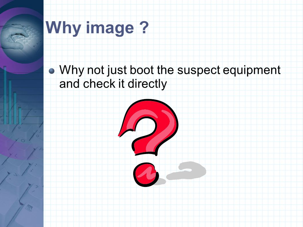 Why image ? Why not just boot the suspect equipment and check it directly