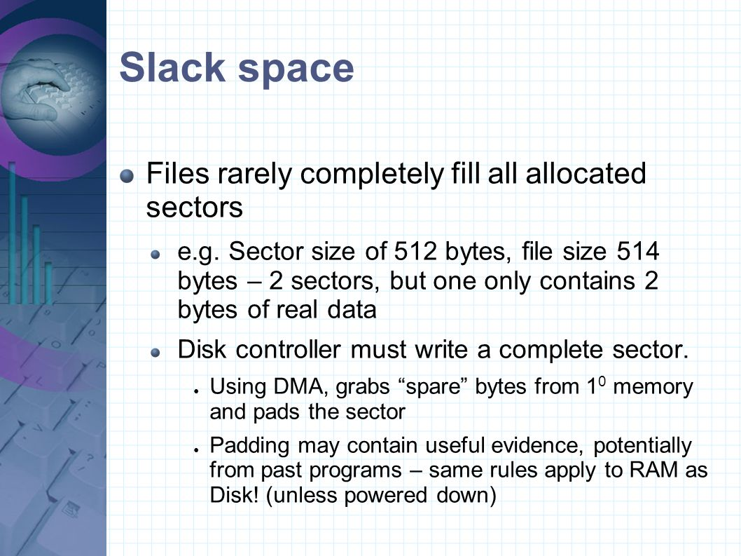 Slack space Files rarely completely fill all allocated sectors e.g. Sector size of 512 bytes, file size 514 bytes – 2 sectors, but one only contains 2