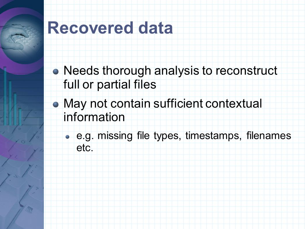 Recovered data Needs thorough analysis to reconstruct full or partial files May not contain sufficient contextual information e.g. missing file types,