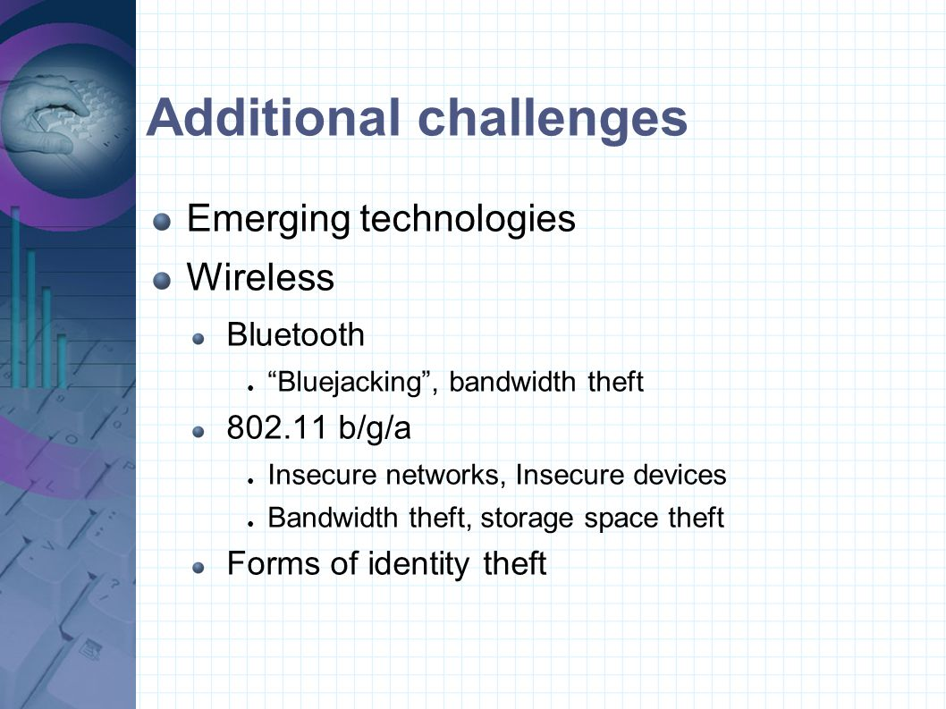 """Additional challenges Emerging technologies Wireless Bluetooth ● """"Bluejacking"""", bandwidth theft 802.11 b/g/a ● Insecure networks, Insecure devices ● B"""