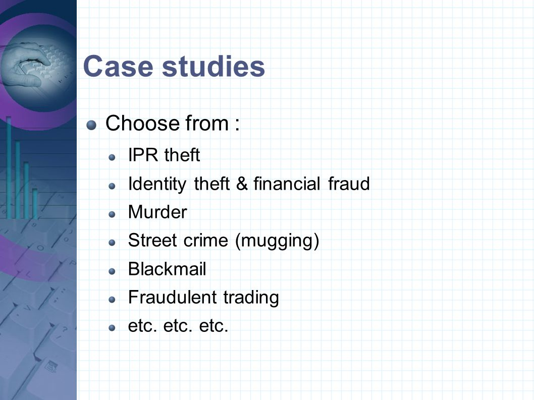 Case studies Choose from : IPR theft Identity theft & financial fraud Murder Street crime (mugging) Blackmail Fraudulent trading etc. etc. etc.