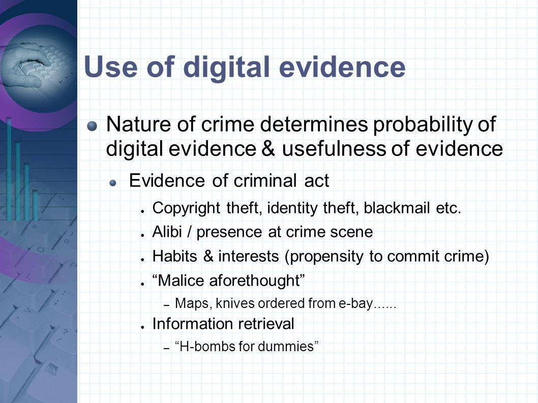 Use of digital evidence Nature of crime determines probability of digital evidence & usefulness of evidence Evidence of criminal act ● Copyright theft