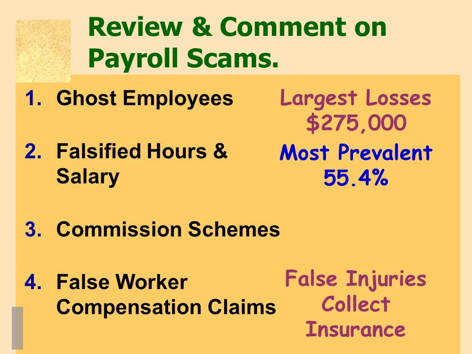 Review & Comment on Payroll Scams. 1.Ghost Employees 2.Falsified Hours & Salary 3.Commission Schemes 4.False Worker Compensation Claims Largest Losses