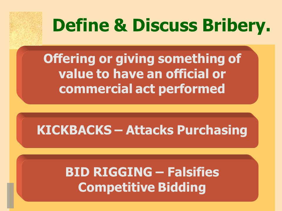 Define & Discuss Bribery. Offering or giving something of value to have an official or commercial act performed KICKBACKS – Attacks Purchasing BID RIG