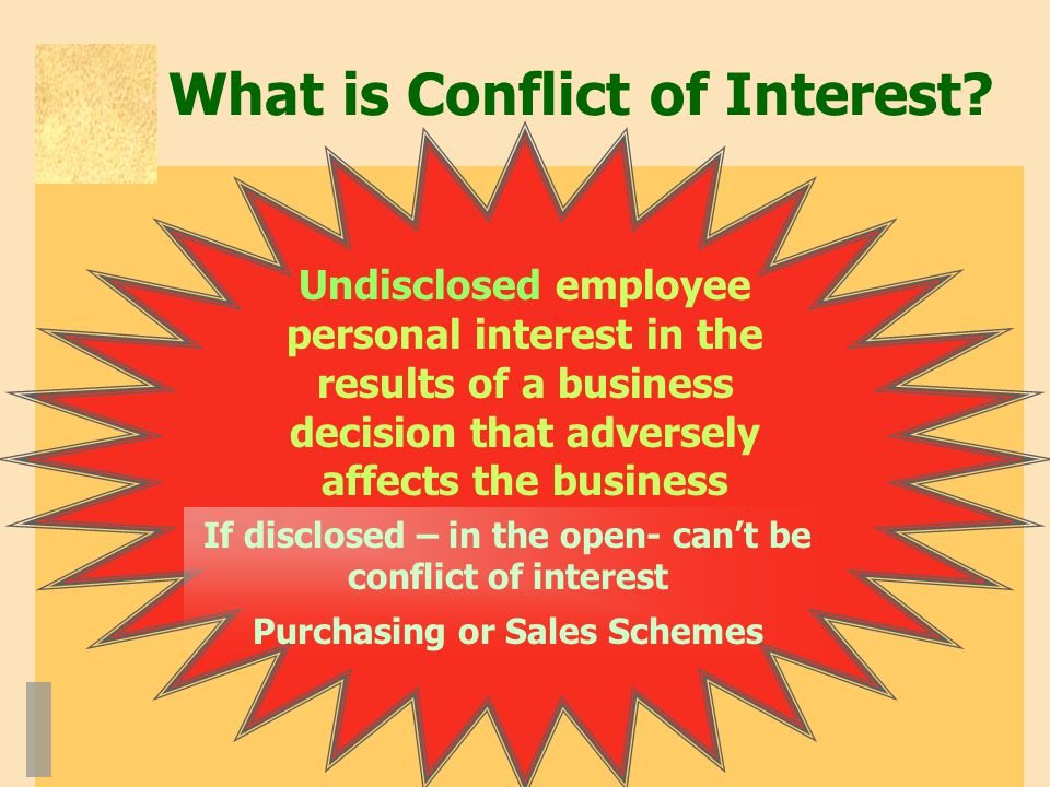 What is Conflict of Interest? Undisclosed employee personal interest in the results of a business decision that adversely affects the business If disc