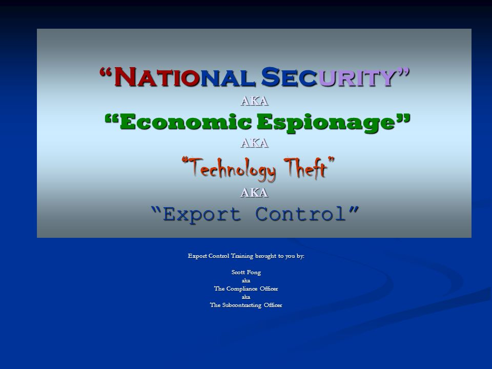 """""""National Security"""" AKA """"Economic Espionage"""" AKA """"Technology Theft"""" AKA """"Export Control"""" Export Control Training brought to you by: Scott Fong aka The"""