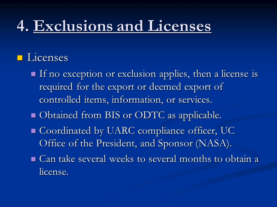 4. Exclusions and Licenses Licenses Licenses If no exception or exclusion applies, then a license is required for the export or deemed export of contr