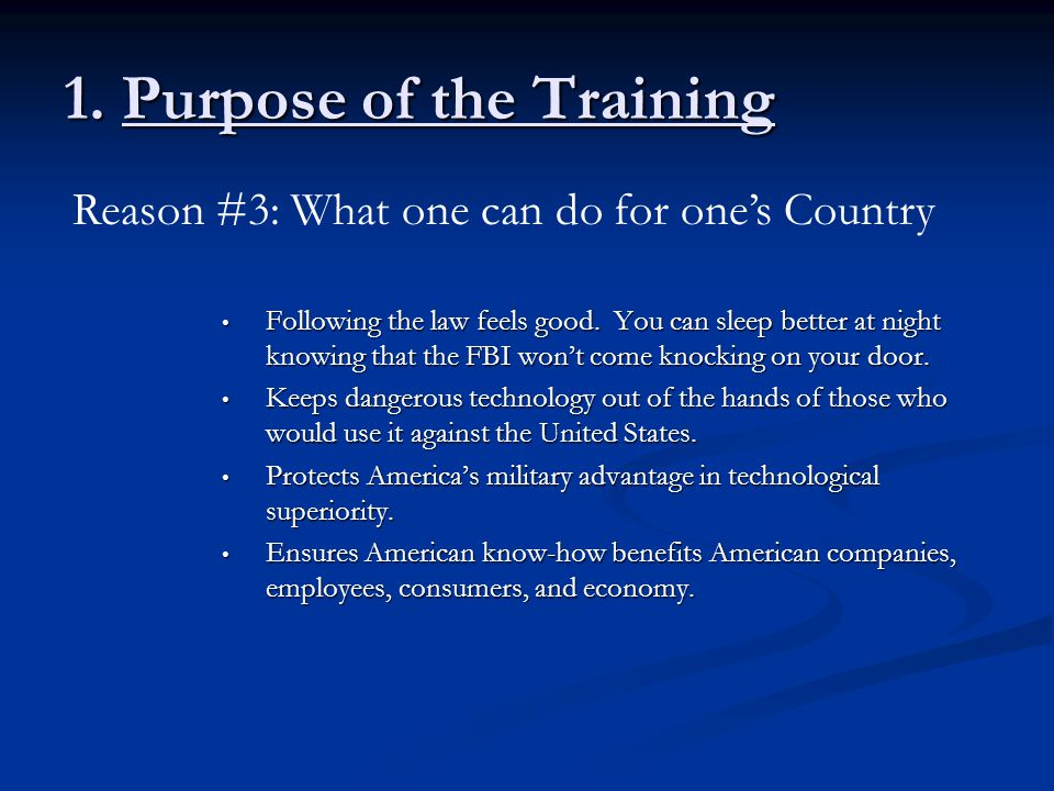 1. Purpose of the Training Following the law feels good. You can sleep better at night knowing that the FBI won't come knocking on your door. Followin