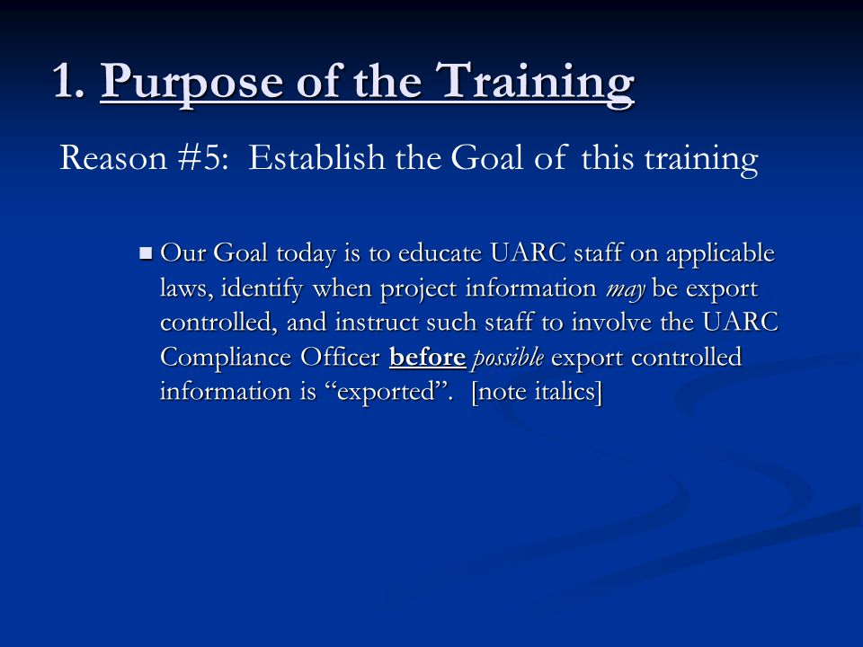 1. Purpose of the Training Our Goal today is to educate UARC staff on applicable laws, identify when project information may be export controlled, and