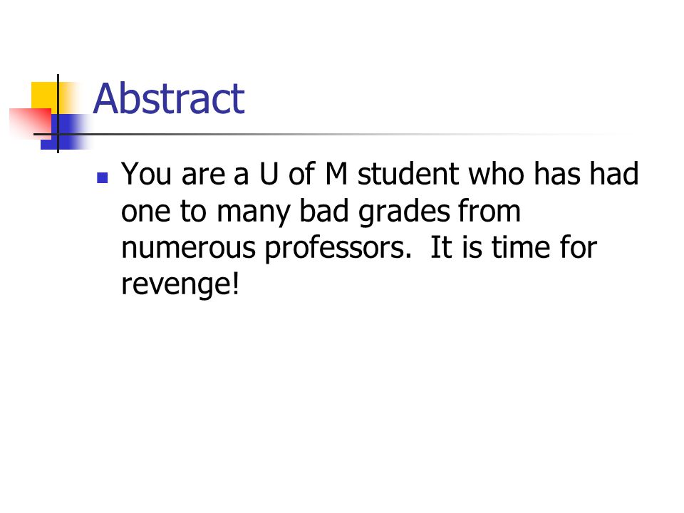 Abstract You are a U of M student who has had one to many bad grades from numerous professors.