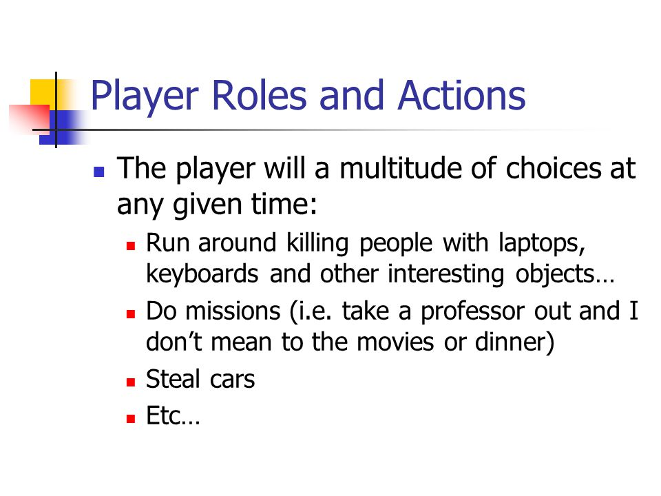 Player Roles and Actions The player will a multitude of choices at any given time: Run around killing people with laptops, keyboards and other interesting objects… Do missions (i.e.