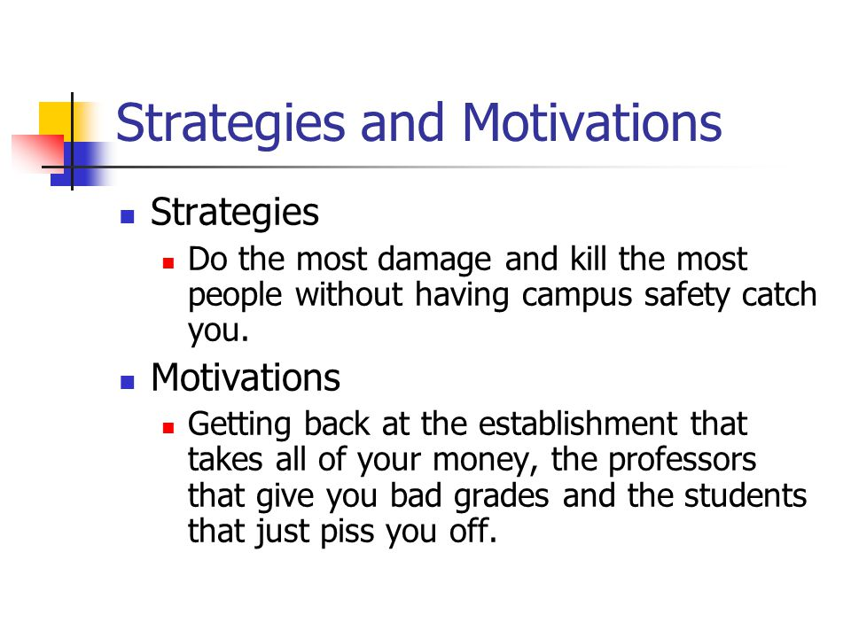 Strategies and Motivations Strategies Do the most damage and kill the most people without having campus safety catch you.