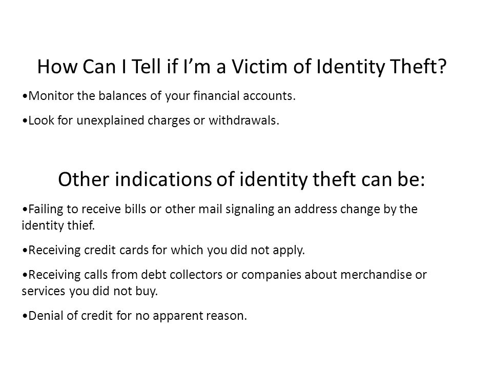How Can I Tell if I'm a Victim of Identity Theft? Monitor the balances of your financial accounts. Look for unexplained charges or withdrawals. Other