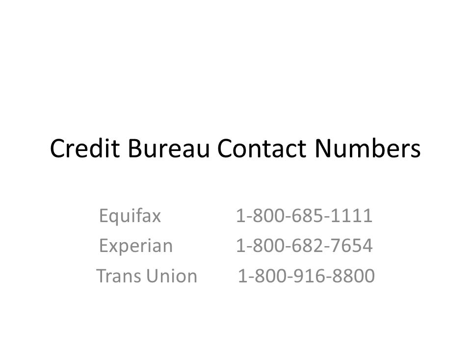Credit Bureau Contact Numbers Equifax 1-800-685-1111 Experian 1-800-682-7654 Trans Union1-800-916-8800