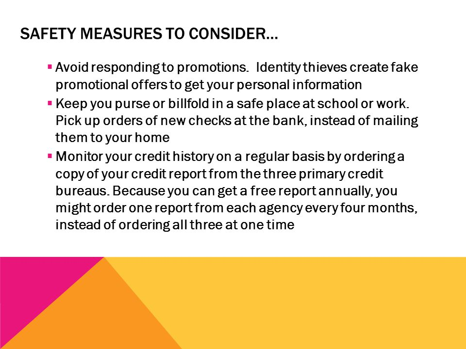 SAFETY MEASURES TO CONSIDER…  Avoid responding to promotions. Identity thieves create fake promotional offers to get your personal information  Keep