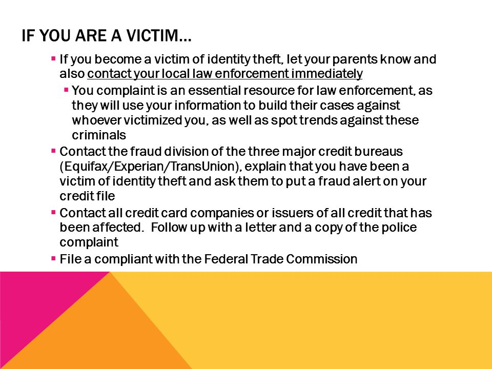 IF YOU ARE A VICTIM…  If you become a victim of identity theft, let your parents know and also contact your local law enforcement immediately  You c