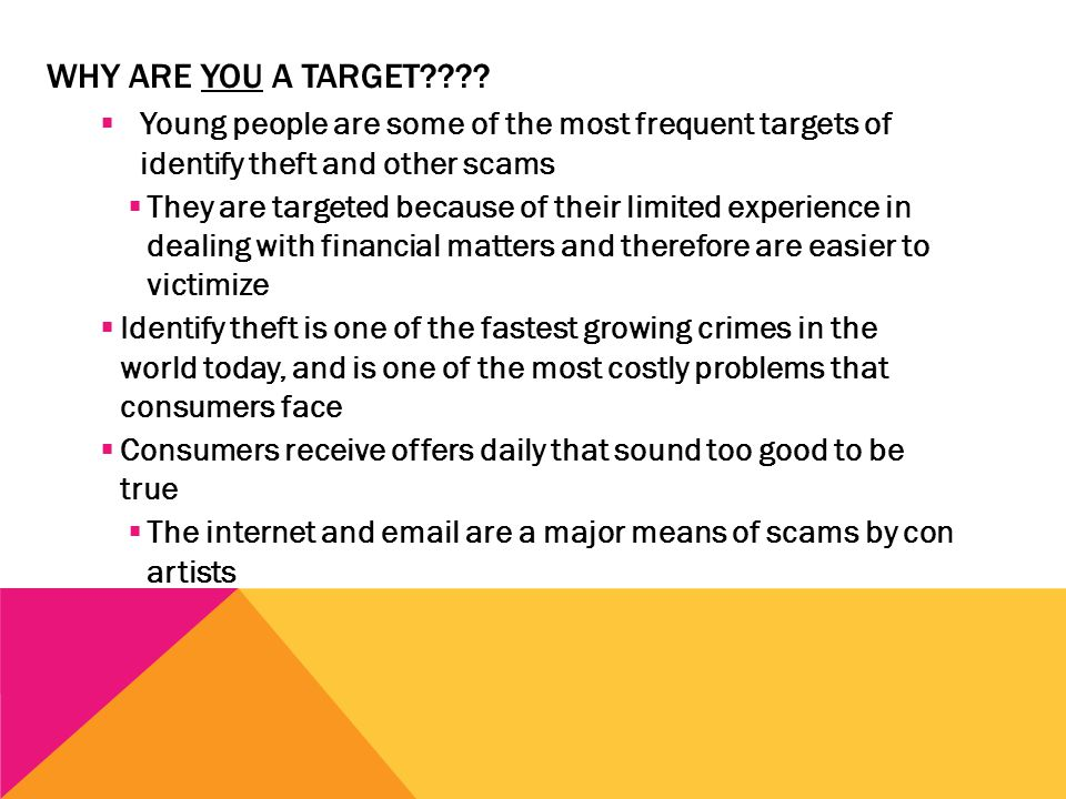 WHY ARE YOU A TARGET????  Young people are some of the most frequent targets of identify theft and other scams  They are targeted because of their l