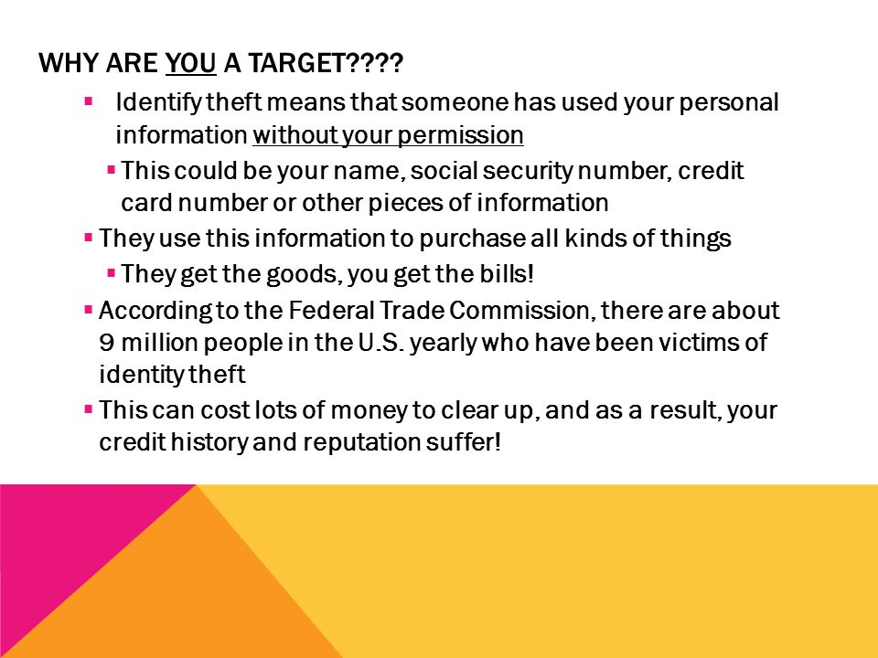 METHODS THAT ID THIEVES USE TO GET YOUR INFORMATION  Dumpster Diving – Rummaging through your trash looking for your personal information  Skimming – Stealing your credit/debit card numbers with a special device when processing your card  Phishing – Pretending to be banks, the IRS or some other organization, they send you letters or email asking you for your personal information  Changing Your Address – Scammers complete a change of address card for you so they can receive your billing statements.