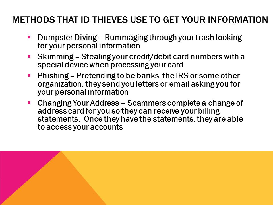 METHODS THAT ID THIEVES USE TO GET YOUR INFORMATION  Dumpster Diving – Rummaging through your trash looking for your personal information  Skimming