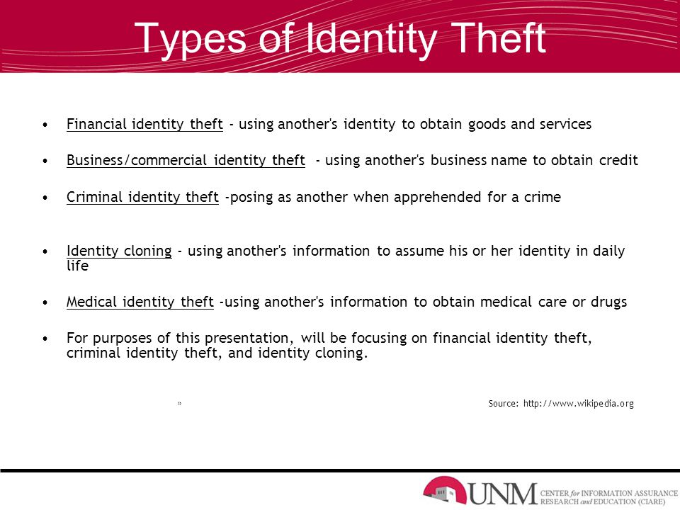 Types of Identity Theft Financial identity theft - using another s identity to obtain goods and services Business/commercial identity theft - using another s business name to obtain credit Criminal identity theft -posing as another when apprehended for a crime Identity cloning - using another s information to assume his or her identity in daily life Medical identity theft -using another s information to obtain medical care or drugs For purposes of this presentation, will be focusing on financial identity theft, criminal identity theft, and identity cloning.