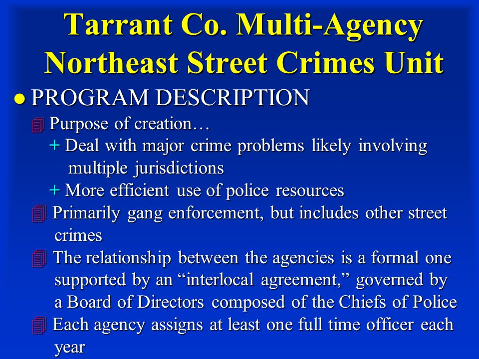 Tarrant Co. Multi-Agency Northeast Street Crimes Unit PROGRAM DESCRIPTION  Purpose of creation… + Deal with major crime problems likely involving mul