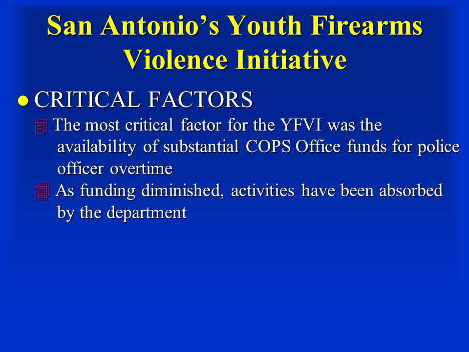 San Antonio's Youth Firearms Violence Initiative CRITICAL FACTORS  The most critical factor for the YFVI was the availability of substantial COPS Office funds for police officer overtime  As funding diminished, activities have been absorbed by the department CRITICAL FACTORS  The most critical factor for the YFVI was the availability of substantial COPS Office funds for police officer overtime  As funding diminished, activities have been absorbed by the department