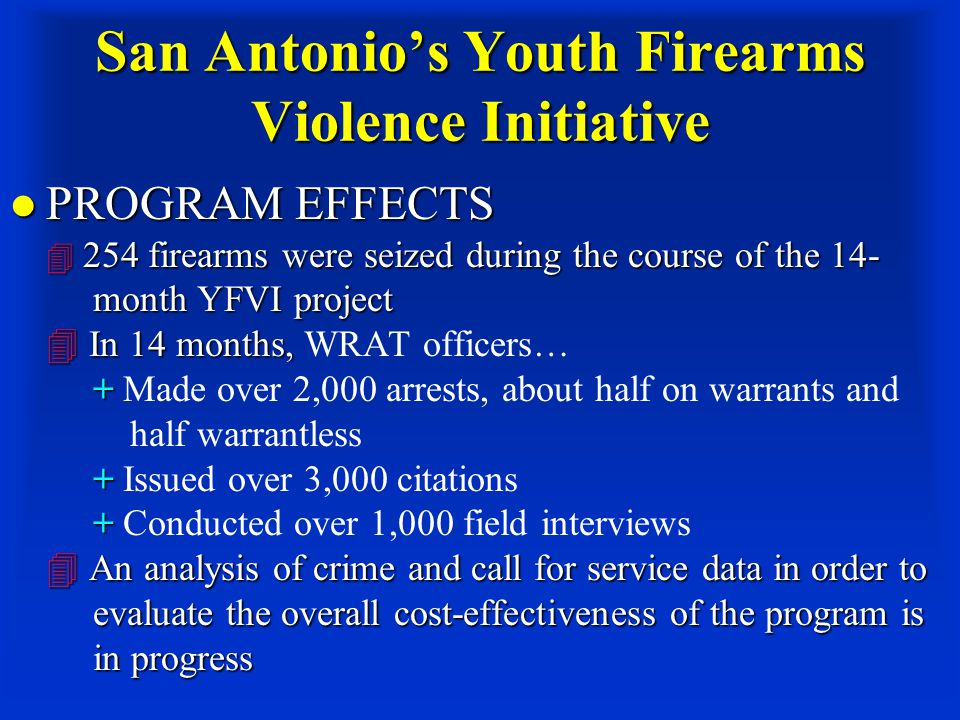 San Antonio's Youth Firearms Violence Initiative PROGRAM EFFECTS  254 firearms were seized during the course of the 14- month YFVI project  In 14 months, + + +  An analysis of crime and call for service data in order to evaluate the overall cost-effectiveness of the program is in progress PROGRAM EFFECTS  254 firearms were seized during the course of the 14- month YFVI project  In 14 months, WRAT officers… + Made over 2,000 arrests, about half on warrants and half warrantless + Issued over 3,000 citations + Conducted over 1,000 field interviews  An analysis of crime and call for service data in order to evaluate the overall cost-effectiveness of the program is in progress