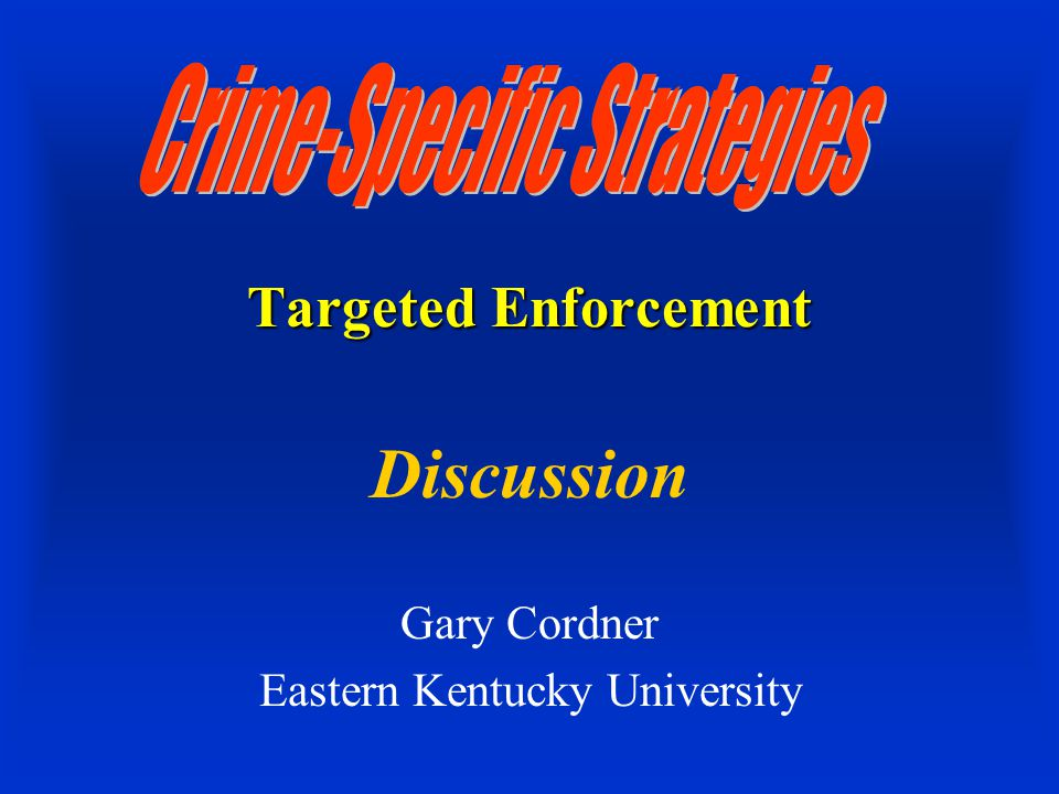 Targeted Enforcement Discussion Gary Cordner Eastern Kentucky University