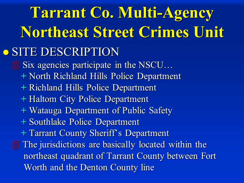 Tarrant Co. Multi-Agency Northeast Street Crimes Unit SITE DESCRIPTION  Six agencies participate in the NSCU… + North Richland Hills Police Departmen