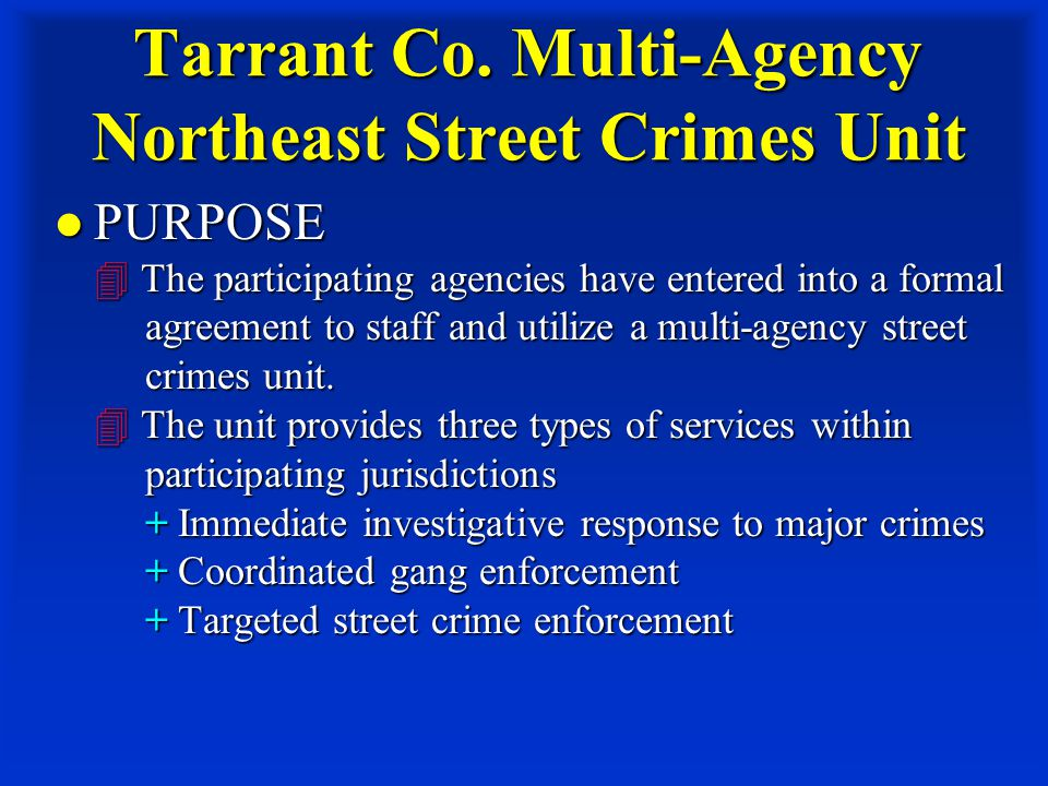 Tarrant Co. Multi-Agency Northeast Street Crimes Unit PURPOSE  The participating agencies have entered into a formal agreement to staff and utilize a