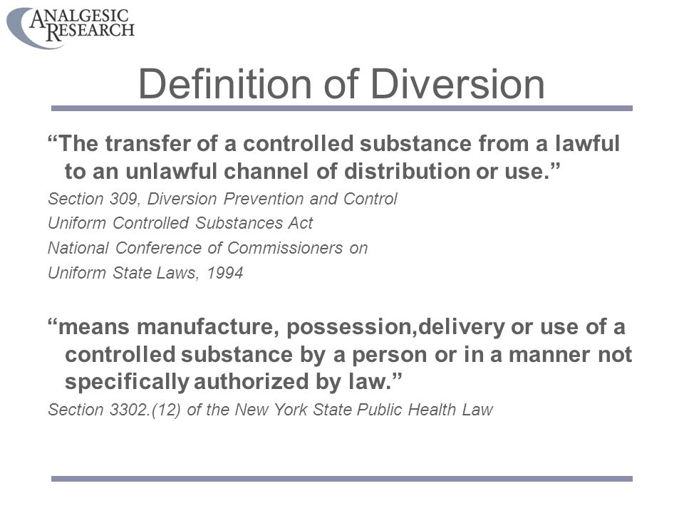 Definition of Diversion The transfer of a controlled substance from a lawful to an unlawful channel of distribution or use. Section 309, Diversion Prevention and Control Uniform Controlled Substances Act National Conference of Commissioners on Uniform State Laws, 1994 means manufacture, possession,delivery or use of a controlled substance by a person or in a manner not specifically authorized by law. Section 3302.(12) of the New York State Public Health Law
