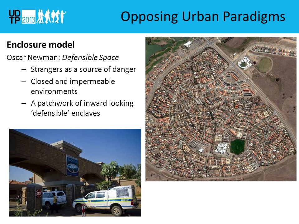 Opposing Urban Paradigms Enclosure model Oscar Newman: Defensible Space – Strangers as a source of danger – Closed and impermeable environments – A patchwork of inward looking 'defensible' enclaves