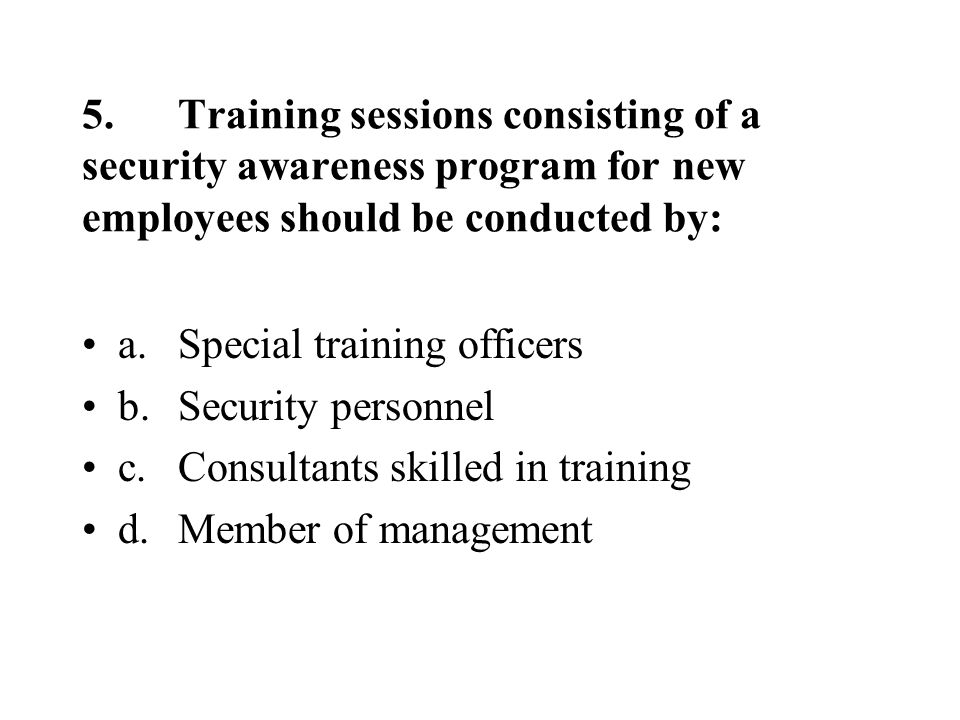 5.Training sessions consisting of a security awareness program for new employees should be conducted by: a.Special training officers b.Security personnel c.Consultants skilled in training d.Member of management