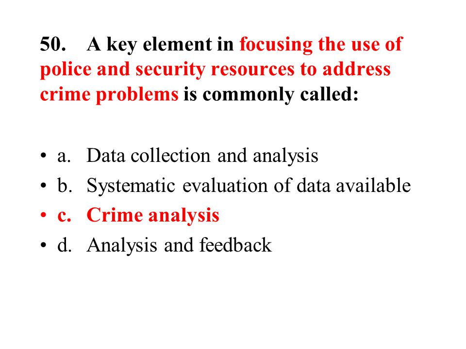 50.A key element in focusing the use of police and security resources to address crime problems is commonly called: a.Data collection and analysis b.Systematic evaluation of data available c.Crime analysis d.Analysis and feedback
