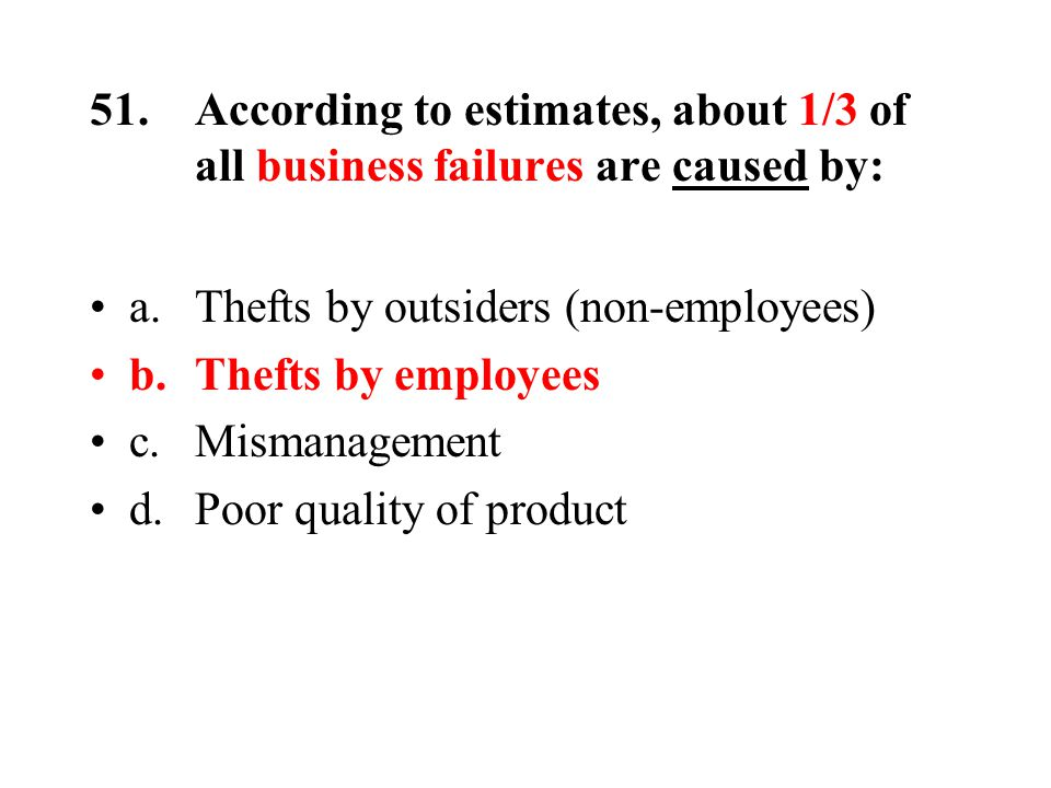 51.According to estimates, about 1/3 of all business failures are caused by: a.Thefts by outsiders (non-employees) b.Thefts by employees c.Mismanagement d.Poor quality of product