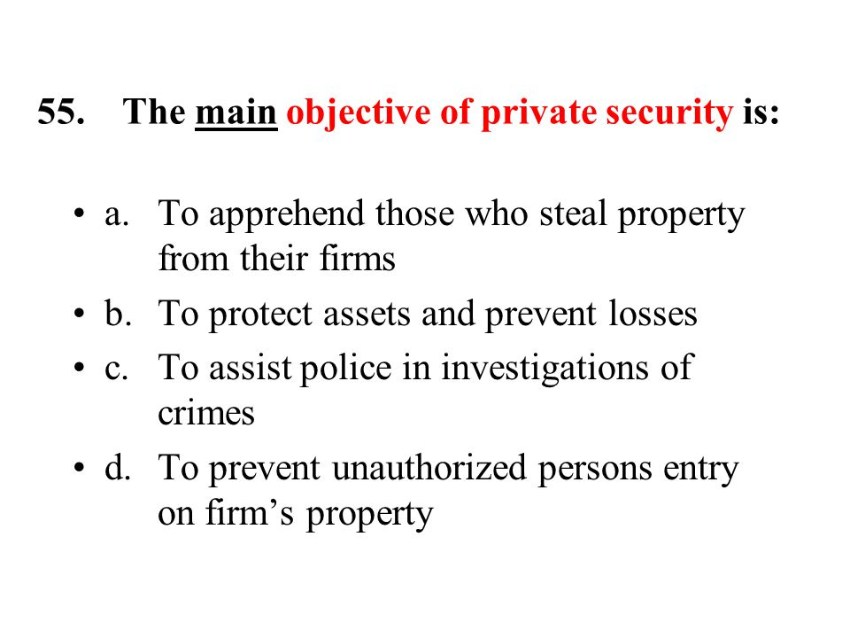 55.The main objective of private security is: a.To apprehend those who steal property from their firms b.To protect assets and prevent losses c.To assist police in investigations of crimes d.To prevent unauthorized persons entry on firm's property