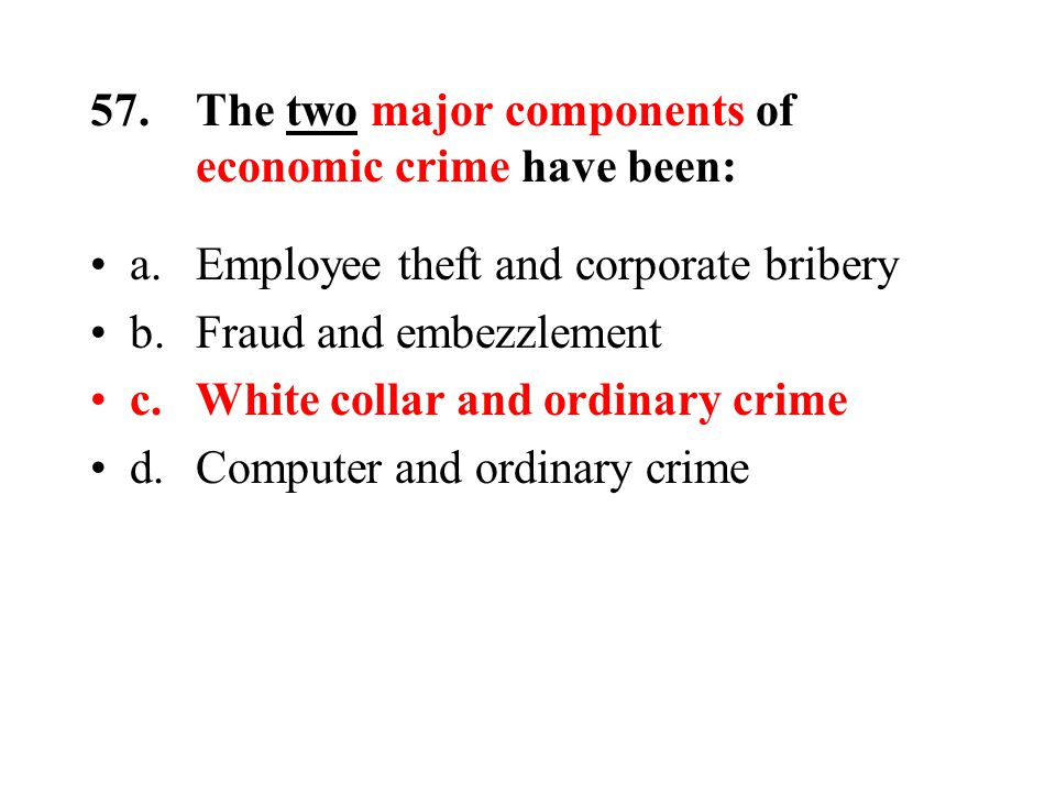 57.The two major components of economic crime have been: a.Employee theft and corporate bribery b.Fraud and embezzlement c.White collar and ordinary crime d.Computer and ordinary crime