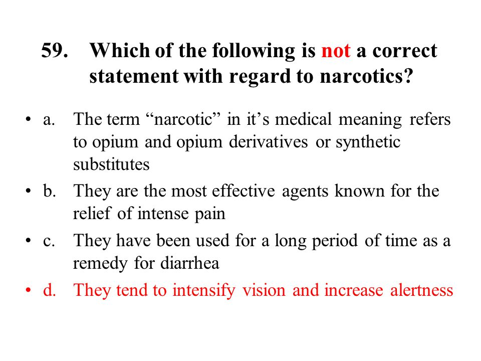 59.Which of the following is not a correct statement with regard to narcotics.