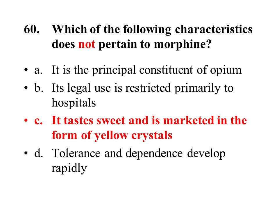 60.Which of the following characteristics does not pertain to morphine.