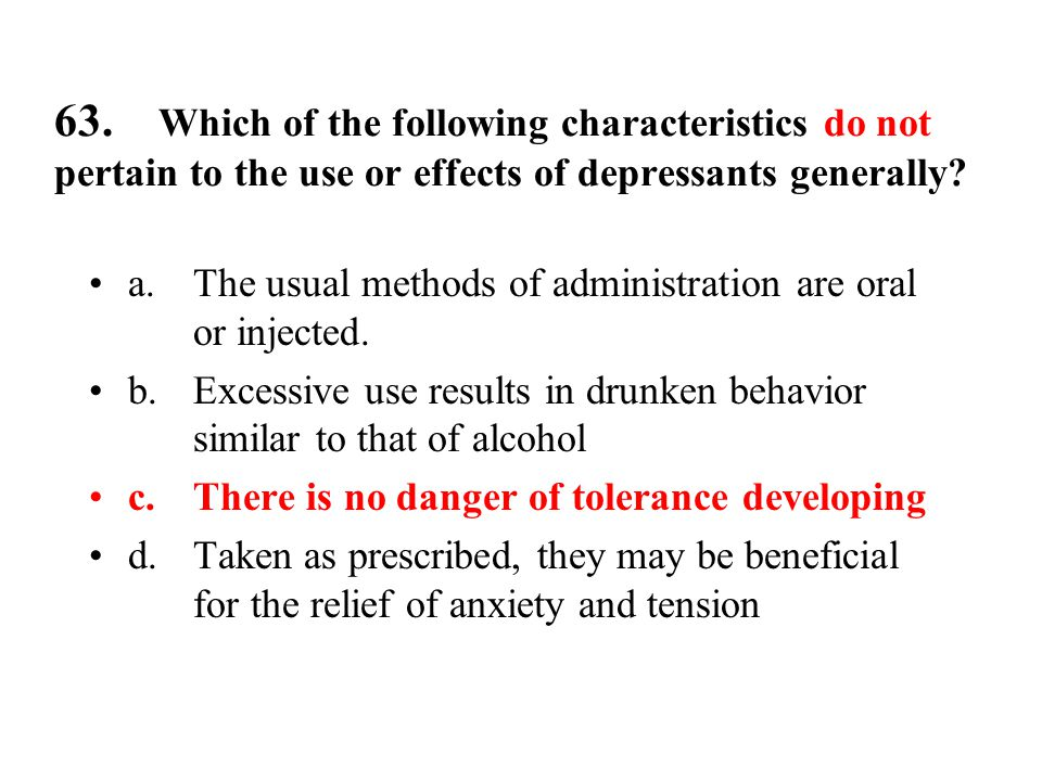 63. Which of the following characteristics do not pertain to the use or effects of depressants generally? a.The usual methods of administration are or